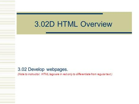 3.02D HTML Overview 3.02 Develop webpages. (Note to instructor: HTML tags are in red only to differentiate from regular text.)