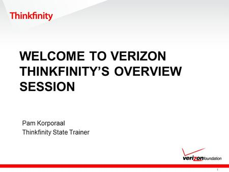1 WELCOME TO VERIZON THINKFINITYS OVERVIEW SESSION Pam Korporaal Thinkfinity State Trainer.