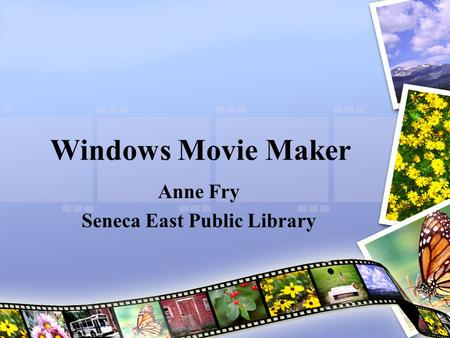 Windows Movie Maker Anne Fry Seneca East Public Library.