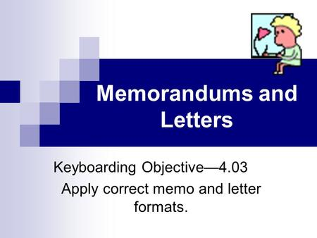 Memorandums and Letters Keyboarding Objective4.03 Apply correct memo and letter formats.