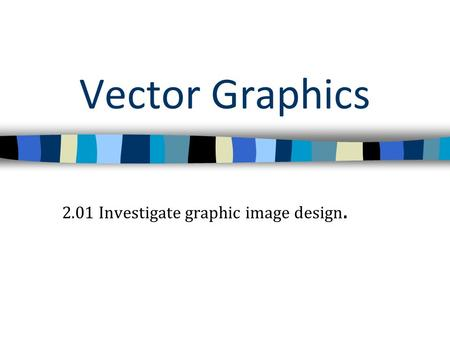 Vector Graphics 2.01 Investigate graphic image design.