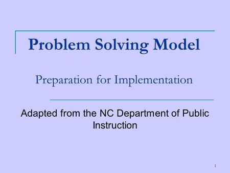 1 Problem Solving Model Preparation for Implementation Adapted from the NC Department of Public Instruction.