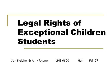 Jon Fleisher & Amy RhyneLHE 6600Hall Fall 07 Legal Rights of Exceptional Children Students.