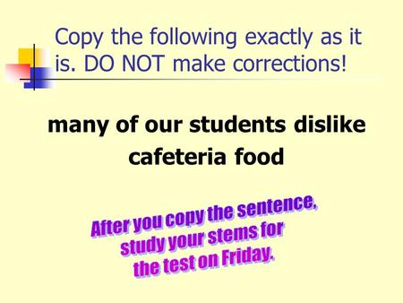 Copy the following exactly as it is. DO NOT make corrections! many of our students dislike cafeteria food.