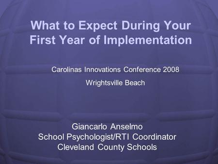 What to Expect During Your First Year of Implementation Giancarlo Anselmo School Psychologist/RTI Coordinator Cleveland County Schools Carolinas Innovations.