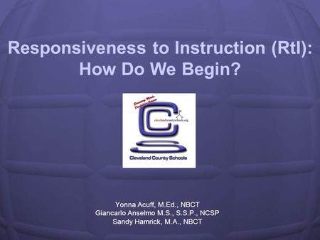 Responsiveness to Instruction (RtI): How Do We Begin? Yonna Acuff, M.Ed., NBCT Giancarlo Anselmo M.S., S.S.P., NCSP Sandy Hamrick, M.A., NBCT.