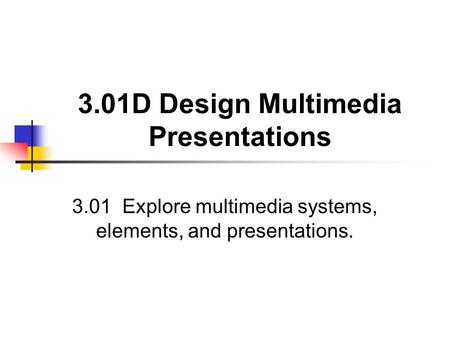 3.01D Design Multimedia Presentations 3.01 Explore multimedia systems, elements, and presentations.
