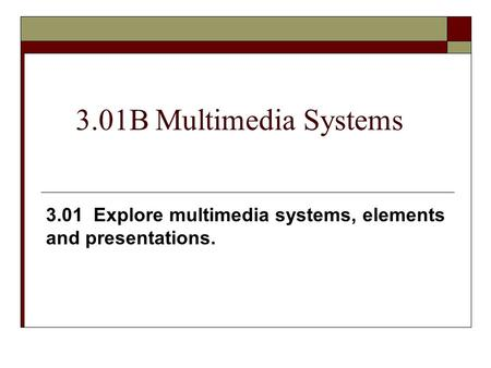 3.01B Multimedia Systems 3.01 Explore multimedia systems, elements and presentations.