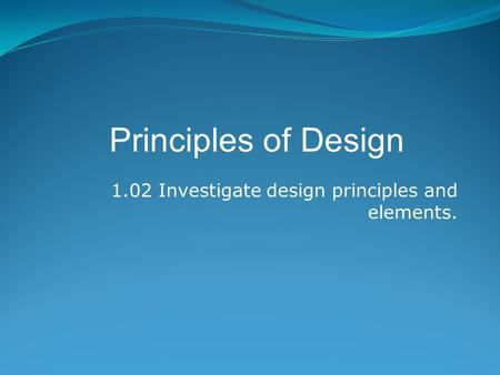 1.02 Investigate design principles and elements. Principles of Design.