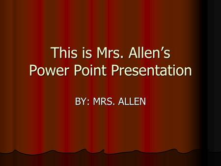This is Mrs. Allens Power Point Presentation BY: MRS. ALLEN.