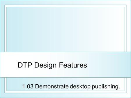 DTP Design Features 1.03 Demonstrate desktop publishing.