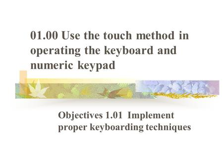 01.00 Use the touch method in operating the keyboard and numeric keypad Objectives 1.01 Implement proper keyboarding techniques.