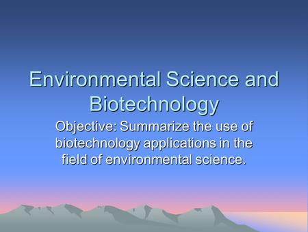 Environmental Science and Biotechnology Objective: Summarize the use of biotechnology applications in the field of environmental science.