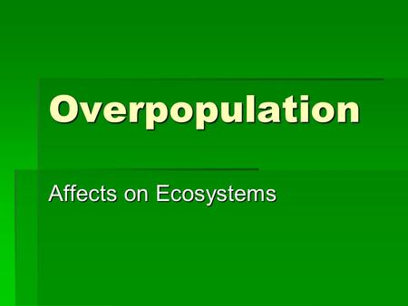Overpopulation Affects on Ecosystems. OverpopulationKey Ideas Overpopulation occurs when too many organisms, in relation to available <strong>resources</strong>, are located.