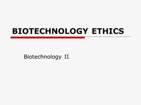 BIOTECHNOLOGY ETHICS Biotechnology II. COMPETENCY: 16.00 Discuss ethical and practical issues surrounding biotechnology.