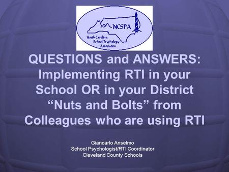 QUESTIONS and ANSWERS: Implementing RTI in your School OR in your District Nuts and Bolts from Colleagues who are using RTI Giancarlo Anselmo School Psychologist/RTI.