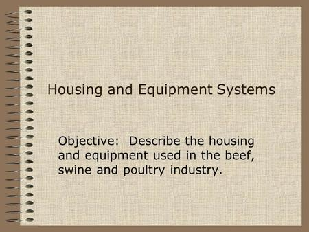 Housing and Equipment Systems Objective: Describe the housing and equipment used in the beef, swine and poultry industry.