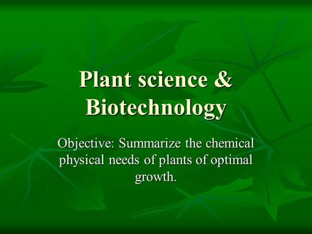 Plant science & Biotechnology Objective: Summarize the chemical physical needs of plants of optimal growth.