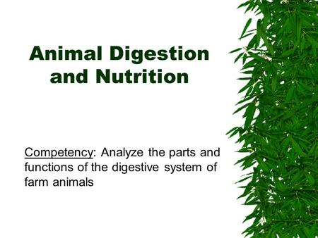 Animal Digestion and Nutrition Competency: Analyze the parts and functions of the digestive system of farm animals.