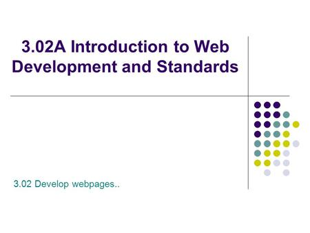 3.02A Introduction to Web Development and Standards 3.02 Develop webpages..