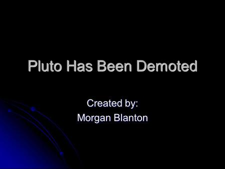 Pluto Has Been Demoted Created by: Morgan Blanton.