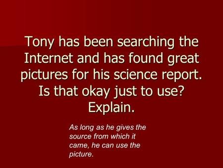 Tony has been searching the Internet and has found great pictures for his science report. Is that okay just to use? Explain. As long as he gives the source.