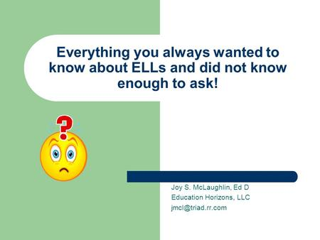 Everything you always wanted to know about ELLs and did not know enough to ask! Joy S. McLaughlin, Ed D Education Horizons, LLC