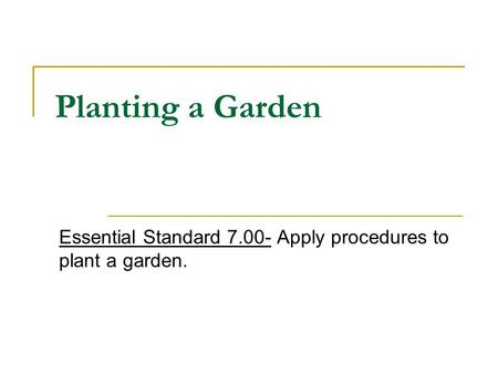 Planting a Garden Essential Standard 7.00- Apply procedures to plant a garden.