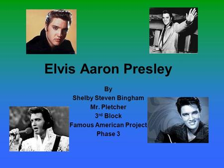 Elvis Aaron Presley By Shelby Steven Bingham Mr. Pletcher 3 rd Block Famous American Project Phase 3.