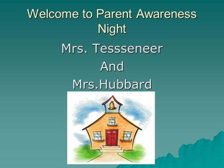 Welcome to Parent Awareness Night Mrs. Tessseneer AndMrs.Hubbard.