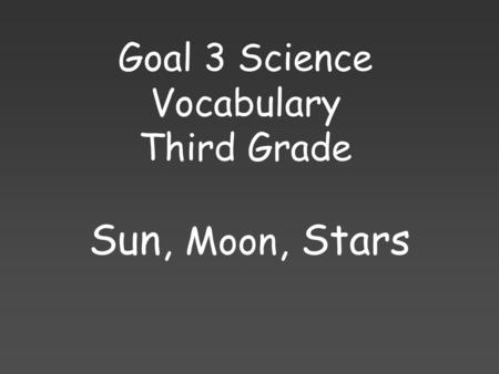 Goal 3 Science Vocabulary Third Grade Sun, Moon, Stars.