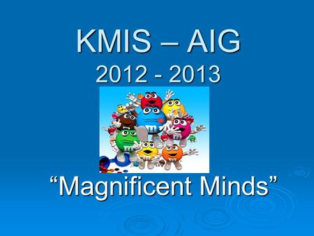 KMIS – AIG 2012 - 2013 Magnificent Minds. Monica Fisher I taught 5 th and 6 th grade AIG at KMIS for the last two years. The previous 5 years were also.