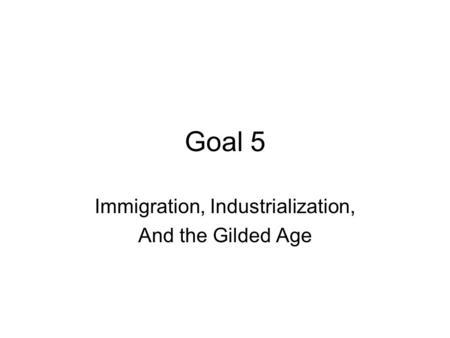 Goal 5 Immigration, Industrialization, And the Gilded Age.