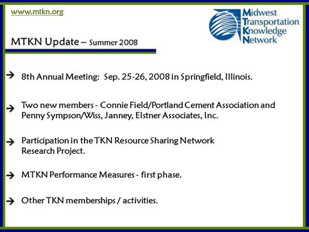 Www.mtkn.org MTKN Update – Summer 2008 8th Annual Meeting: Sep. 25-26, 2008 in Springfield, Illinois. Two new members - Connie Field/Portland Cement Association.