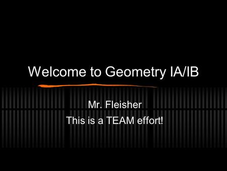 Welcome to Geometry IA/IB Mr. Fleisher This is a TEAM effort!