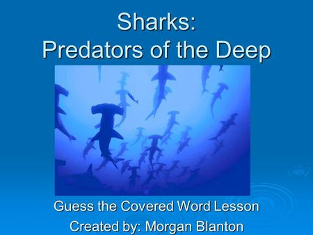 Sharks: Predators of the Deep Guess the Covered Word Lesson Created by: Morgan Blanton.
