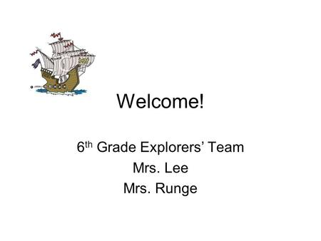 Welcome! 6 th Grade Explorers Team Mrs. Lee Mrs. Runge.
