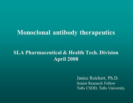 Monoclonal antibody therapeutics SLA Pharmaceutical & Health Tech. Division April 2008 Janice Reichert, Ph.D. Senior Research Fellow Tufts CSDD, Tufts.
