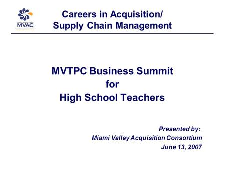 Careers in Acquisition/ Supply Chain Management MVTPC Business Summit for High School Teachers Presented by: Miami Valley Acquisition Consortium June 13,