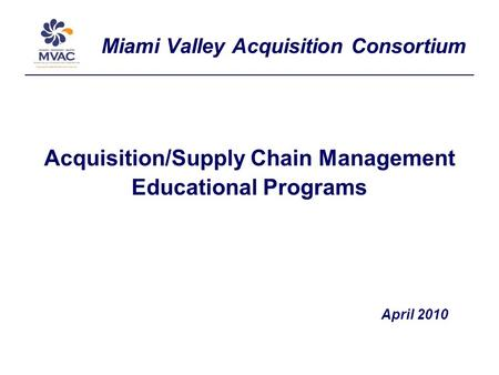 Miami Valley Acquisition Consortium Acquisition/Supply Chain Management Educational Programs April 2010.