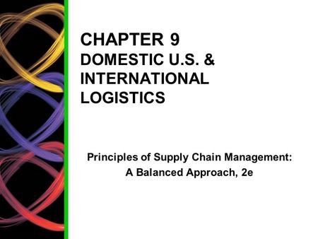 CHAPTER 9 DOMESTIC U.S. & INTERNATIONAL LOGISTICS Principles of Supply Chain Management: A Balanced Approach, 2e.