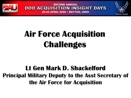 Lt Gen Mark D. Shackelford Principal Military Deputy to the Asst Secretary of the Air Force for Acquisition Air Force Acquisition Challenges.