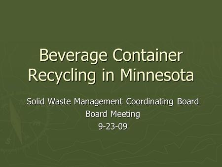 Beverage Container Recycling in Minnesota Solid Waste Management Coordinating Board Board Meeting 9-23-09.