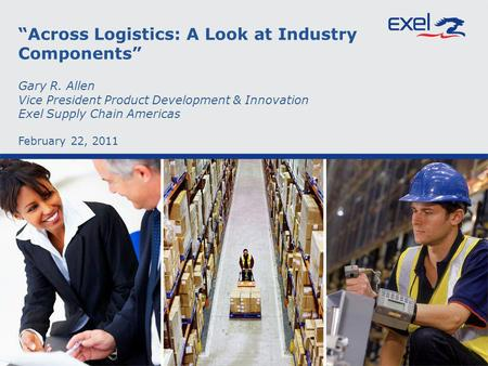 Across Logistics: A Look at Industry Components Gary R. Allen Vice President Product Development & Innovation Exel Supply Chain Americas February 22, 2011.