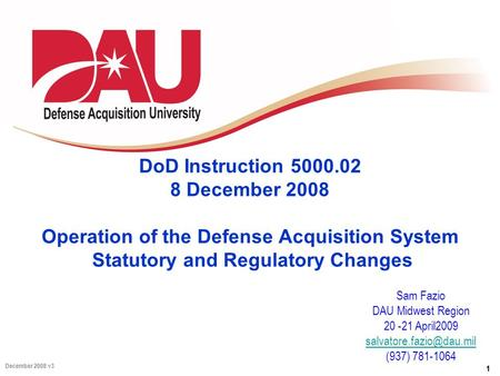 1 December 2008 v3 DoD Instruction 5000.02 8 December 2008 Operation of the Defense Acquisition System Statutory and Regulatory Changes Sam Fazio DAU Midwest.