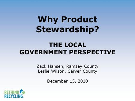 Why Product Stewardship? THE LOCAL GOVERNMENT PERSPECTIVE Zack Hansen, Ramsey County Leslie Wilson, Carver County December 15, 2010.