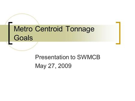 Metro Centroid Tonnage Goals Presentation to SWMCB May 27, 2009.