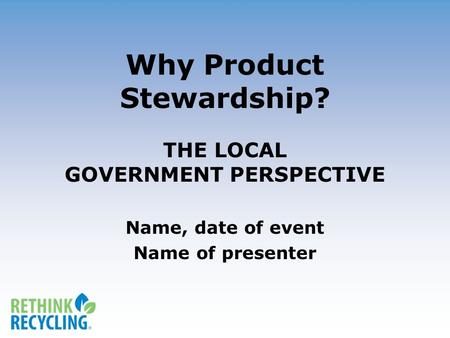 Why Product Stewardship? THE LOCAL GOVERNMENT PERSPECTIVE Name, date of event Name of presenter.