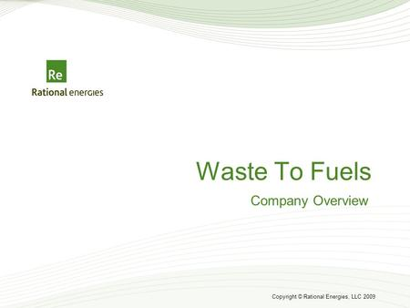Copyright © Rational Energies, LLC 2009 Waste To Fuels Company Overview.