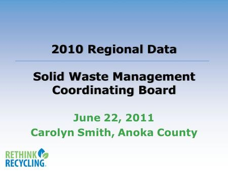 2010 Regional Data Solid Waste Management Coordinating Board June 22, 2011 Carolyn Smith, Anoka County.